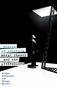 Ethics in Practice (Moral Theory and the Profession) by Andrew Alexandra, Seumus Miller, 9781742230306