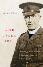 Faith Under Fire (Fredrick G. Scott, Canada's Extraordinary Chaplain of the Great War) by Alan Hustak, 9781550653755