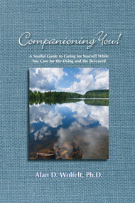 Companioning You! (A Soulful Guide to Caring for Yourself While You Care for the Dying and the Bereaved) by Alan D Wolfelt, 9781617221668