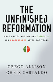 The Unfinished Reformation (What Unites and Divides Catholics and Protestants After 500 Years) by Gregg Allison, Christopher A. Castaldo, 9780310527930