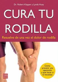 Cura tu rodilla (Resuelve de una vez el dolor de rodilla) by Robert Klapper, Lynda Huey, 9788499172491