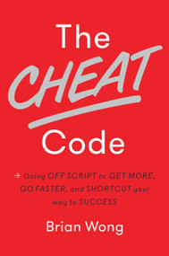 The Cheat Code (Going Off Script to Get More, Go Faster, and Shortcut Your Way to Success) by Brian Wong, 9781101904961