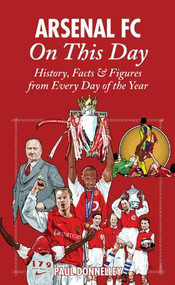 Arsenal On This Day (History, Facts & Figures from Every Day of the Year) by Paul Donnelley, 9781905411368