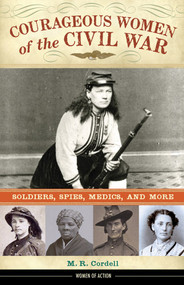 Courageous Women of the Civil War (Soldiers, Spies, Medics, and More) by M. R. Cordell, 9781613732007