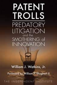 Patent Trolls (Predatory Litigation and the Smothering of Innovation) by William J. Watkins, William F.  Shughart II, 9781598131703