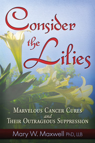 Consider the Lilies (A Review of Cures for Cancer and their Unlawful Suppression) by Mary W. Maxwell, 9781937584405