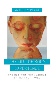 The Out of Body Experience (The History and Science of Astral Travel) by Anthony Peake, 9781780289489
