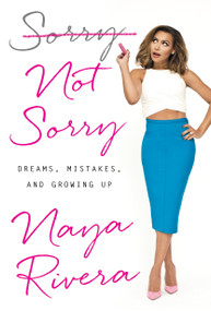 Sorry Not Sorry (Dreams, Mistakes, and Growing Up) by Naya Rivera, 9780399184987