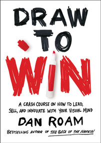 Draw to Win (A Crash Course on How to Lead, Sell, and Innovate With Your Visual Mind) by Dan Roam, 9780399562990