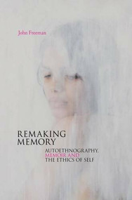 Remaking Memory (Autoethnography, Memoir and the Ethics of Self) by John Freeman, 9781909818590