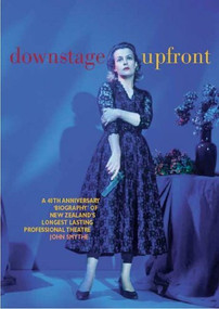 Downstage Upfront (A 40th Anniversary Biography of New Zealand's Longest Running Professional Theatre) by John Smythe, 9780864734891