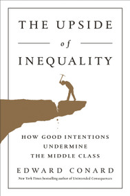 The Upside of Inequality (How Good Intentions Undermine the Middle Class) by Edward Conard, 9781595231239