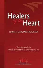 Healers of the Heart (The History of the Association of Black Cardiologists, Inc.) by Luther T. Clark, 9780974314464
