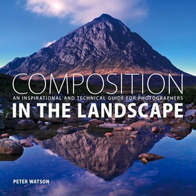 Composition in the Landscape (An Inspirational and Technical Guide for Photographers) by Peter Watson, 9781781450550