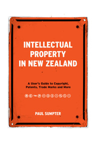 Intellectual Property in New Zealand (A User's Guide to Copyright, Patents, Trade Marks and More) by Paul Sumpter, 9781869408343