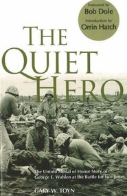 The Quiet Hero (The Untold Medal of Honor Story of George E. Wahlen at the Battle for Iwo Jima) by Gary W. Toyn, Senator Bob Dole, Senator Orrin Hatch, 9780976154785