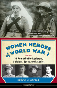 Women Heroes of World War I (16 Remarkable Resisters, Soldiers, Spies, and Medics) - 9781613735954 by Kathryn J. Atwood, 9781613735954
