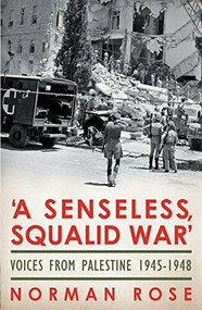 A Senseless, Squalid War (Voices from Palestine 1945-1948) - 9781845950798 by Norman Rose, 9781845950798