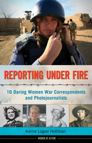 Reporting Under Fire (16 Daring Women War Correspondents and Photojournalists) by Kerrie Logan Hollihan, 9781613747100