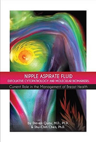 Nipple Aspirate Fluid Exfoliative Cytopathology and Molecular Biomarkers (Current Role in the Management of Breast Health) by Steven Quay, Shu-Chih Chen, 9780996849609