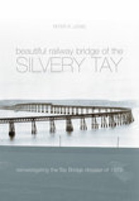 Beautiful Railway Bridge of the Silvery Tay (Britain's Worst Engineering Disaster Revisited) by Peter Lewis, 9780752431604
