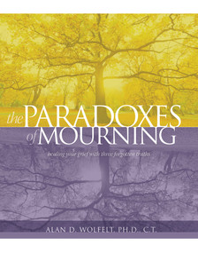 The Paradoxes of Mourning (Healing Your Grief with Three Forgotten Truths) by Alan D. Wolfelt, 9781617222221