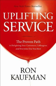 Uplifting Service (The Proven Path to Delighting Your Customers, Colleagues, and Everyone Else You Meet) by Ron Kaufman, 9780984762507