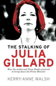 Stalking of Julia Gillard (How the media and Team Rudd contrived to bring down the Prime Minister) by Kerry-Anne Walsh, 9781742379227