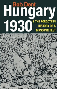 Hungary 1930 & the Forgotten History of a Mass Protest by Bob Dent, 9780850366594