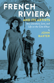 French Riviera and Its Artists (Art, Literature, Love, and Life on the Côte d'Azur) by John Baxter, 9781940842059