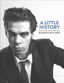 A Little History (Photographs of Nick Cave and Cohorts, 1981-2013) by Bleddyn Butcher, 9781760110680