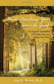 Understanding Your Suicide Grief (Ten Essential Touchstones for Finding Hope and Healing Your Heart) by Alan D Wolfelt, 9781879651586