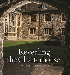 Revealing the Charterhouse (The Making of a London Landmark) by Cathy Ross, 9781907804984