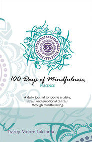 100 Days of Mindfulness - Presence (A Daily Journal to Soothe Emotional Distress Through Mindful Living) by Tracey Moore Lukkarila, 9781483573199