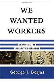 We Wanted Workers (Unraveling the Immigration Narrative) by George J. Borjas, 9780393249019