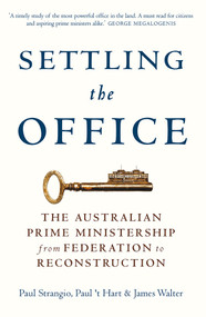 Settling the Office (The Australian Prime Ministership from Federation to Reconstruction) by Paul Strangio, 't Hart, James Walter, 9780522868722
