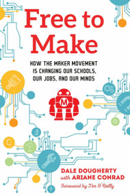 Free to Make (How the Maker Movement is Changing Our Schools, Our Jobs, and Our Minds) by Dale Dougherty, Ariane Conrad, Tim O'Reilly, 9781623170745