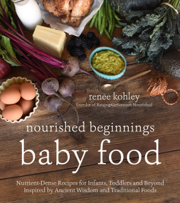 Nourished Beginnings Baby Food (Nutrient-Dense Recipes for Infants, Toddlers and Beyond Inspired by Ancient Wisdom and Traditional Foods) by Renee Kohley, 9781624143014