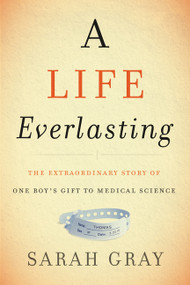A Life Everlasting (The Extraordinary Story of One Boy's Gift to Medical Science) by Sarah Gray, 9780062438225