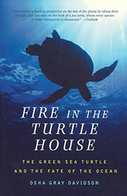 Fire In The Turtle House (The Green Sea Turtle and the Fate of the Ocean) by Osha Gray Davidson, 9781586481995