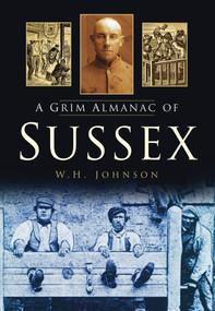 A Grim Almanac of Sussex by W. H. Johnson, 9780752465098