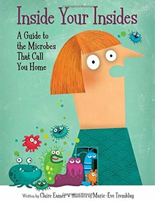 Inside Your Insides (A Guide to the Microbes That Call You Home) by Claire Eamer, Marie-Eve Tremblay, 9781771383325