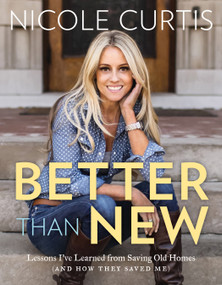 Better Than New (Lessons I've Learned from Saving Old Homes (and How They Saved Me)) by Nicole Curtis, 9781579656676