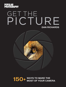 Get the Picture (150+ Ways to Make the Most of Your Camera) by Dan Richards, The Editors of Popular Photography, 9781681881102