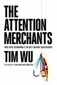 The Attention Merchants (The Epic Scramble to Get Inside Our Heads) by Tim Wu, 9780385352017