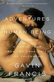Adventures in Human Being (A Grand Tour from the Cranium to the Calcaneum) - 9780465096824 by Gavin Francis, 9780465096824