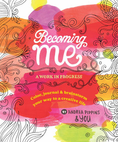 Becoming Me: A Work in Progress (Color, Journal & Brainstorm Your Way to a Creative Life) by Andrea Pippins, 9780399559150
