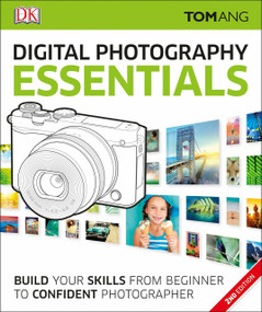 Digital Photography Essentials (Build Your Skills from Beginner to Confident Photographer) by Tom Ang, 9781465438850