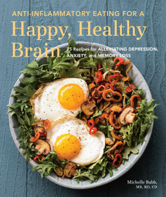 Anti-Inflammatory Eating for a Happy, Healthy Brain (75 Recipes for Alleviating Depression, Anxiety, and Memory Loss) by Michelle Babb, Jeffrey Bland PhD, 9781632170552