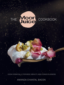 The Moon Juice Cookbook (Cook Cosmically for Body, Beauty, and Consciousness) by Amanda Chantal Bacon, 9780804188203